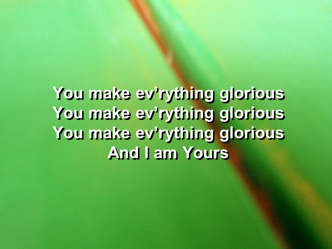 You make evrything glorious And I am Yours You make evrything glorious And I am Yours