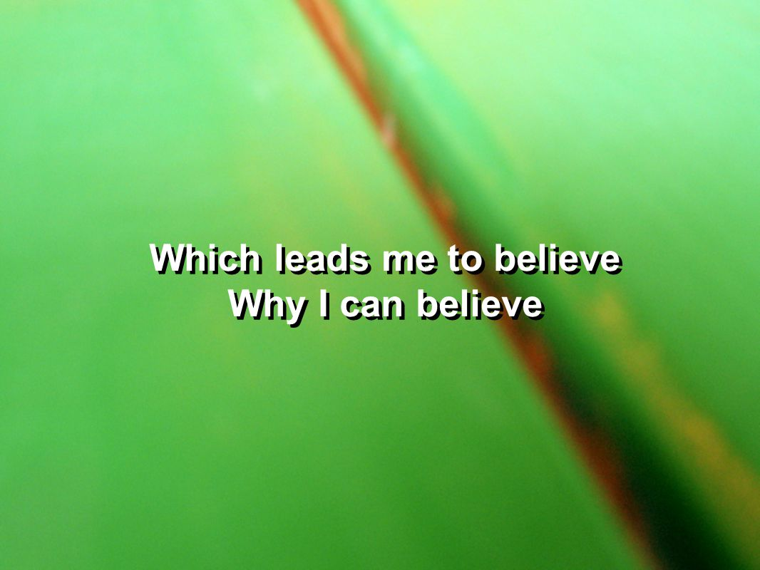 Which leads me to believe Why I can believe Which leads me to believe Why I can believe