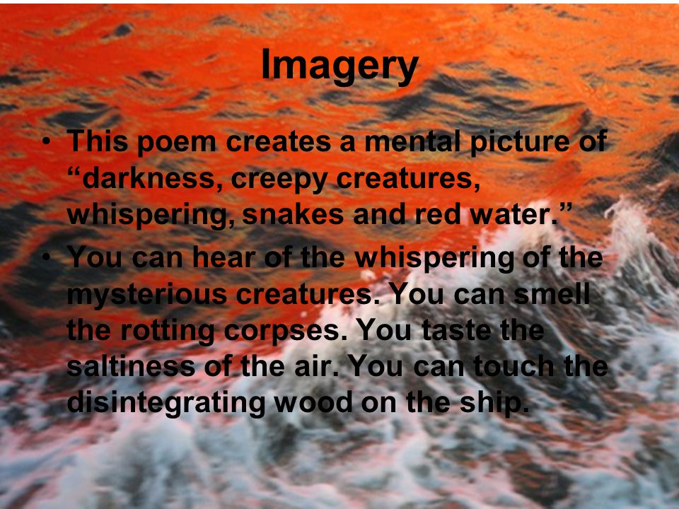 Imagery This poem creates a mental picture of darkness, creepy creatures, whispering, snakes and red water.
