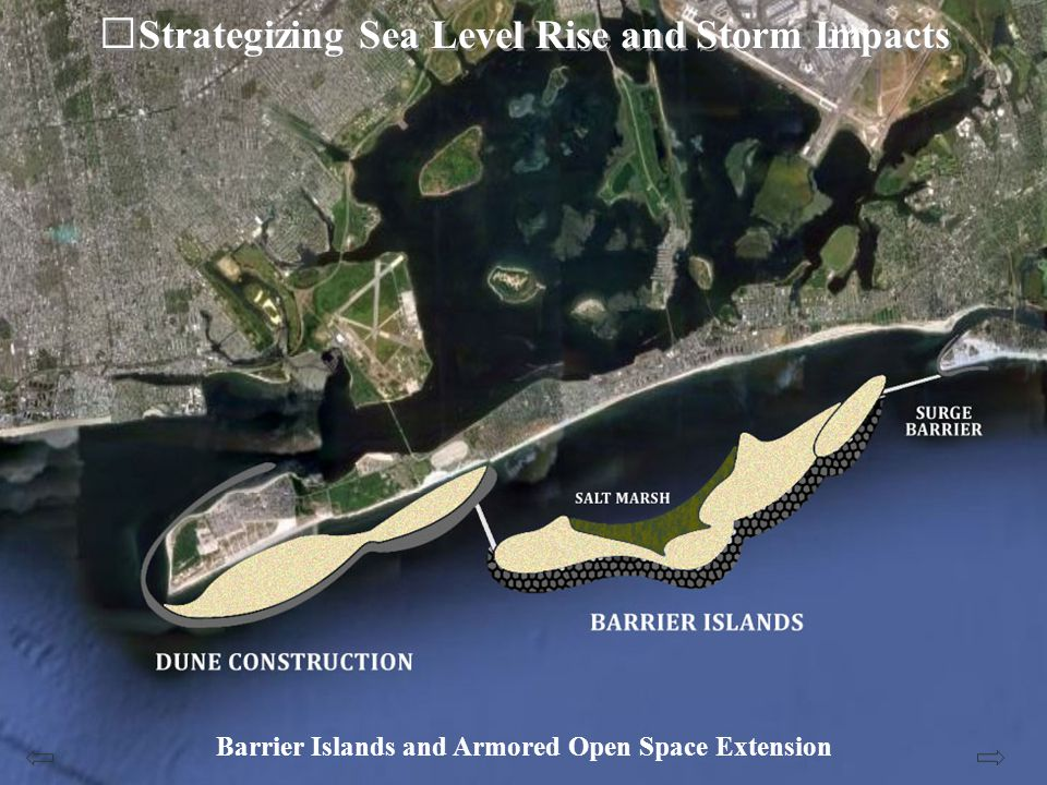 Strategizing Sea Level Rise and Storm Impacts Barrier Islands and Armored Open Space Extension The principals of resilience as a strategy for sea level rise and storm impact attenuation to the vulnerable Breezy Point to Rockaway Park to Far Rockaway coastline to protect this coastal peninsula from the predicted tidal surges of a Category 3 storm compounded with sea level rise.