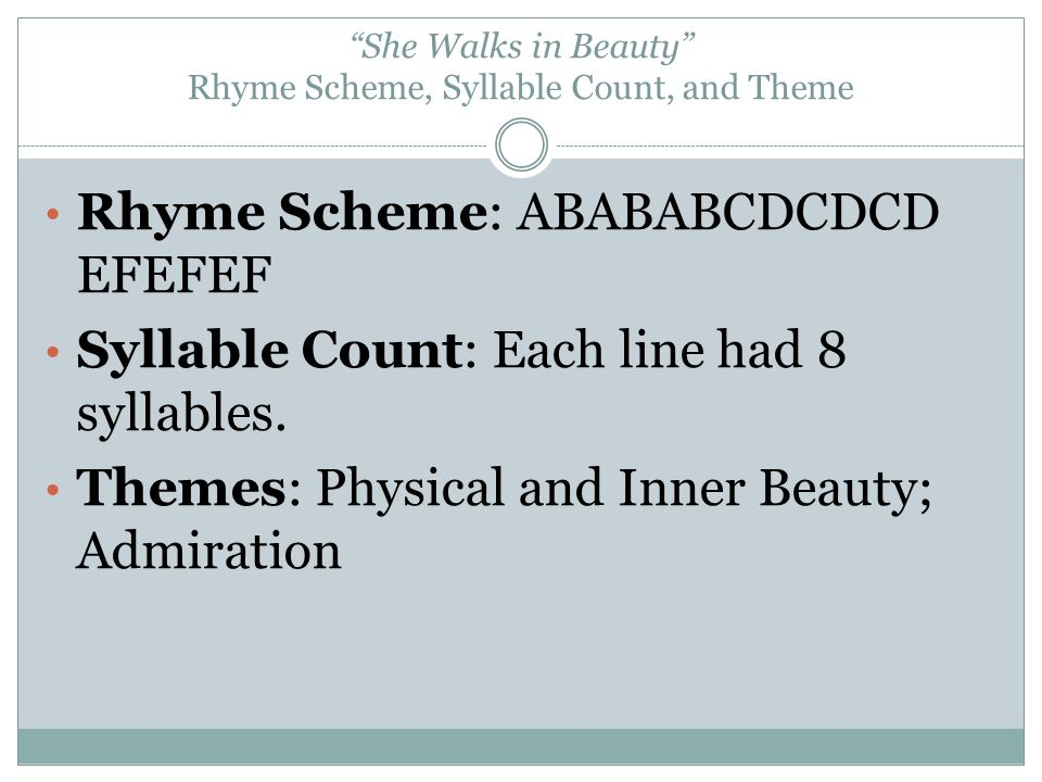 She Walks in Beauty Rhyme Scheme, Syllable Count, and Theme Rhyme Scheme: ABABABCDCDCD EFEFEF Syllable Count: Each line had 8 syllables. Themes: Physi