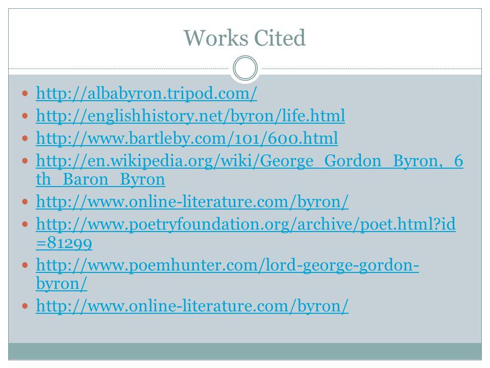 Works Cited http://albabyron.tripod.com/ http://englishhistory.net/byron/life.html http://www.bartleby.com/101/600.html http://en.wikipedia.org/wiki/G