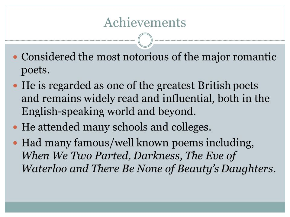 Achievements Considered the most notorious of the major romantic poets. He is regarded as one of the greatest British poets and remains widely read an