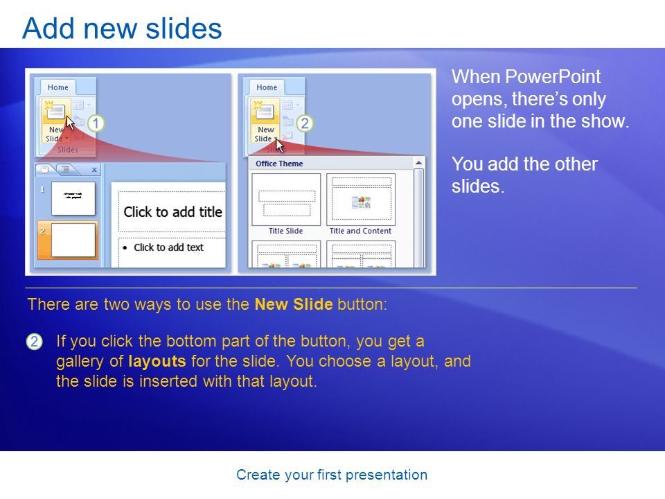 Create your first presentation Add new slides When PowerPoint opens, theres only one slide in the show. You add the other slides. There are two ways t