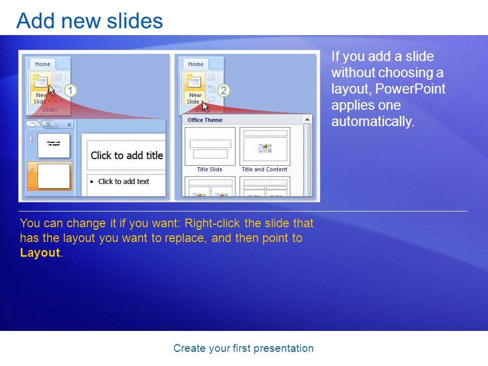 Create your first presentation Add new slides If you add a slide without choosing a layout, PowerPoint applies one automatically.