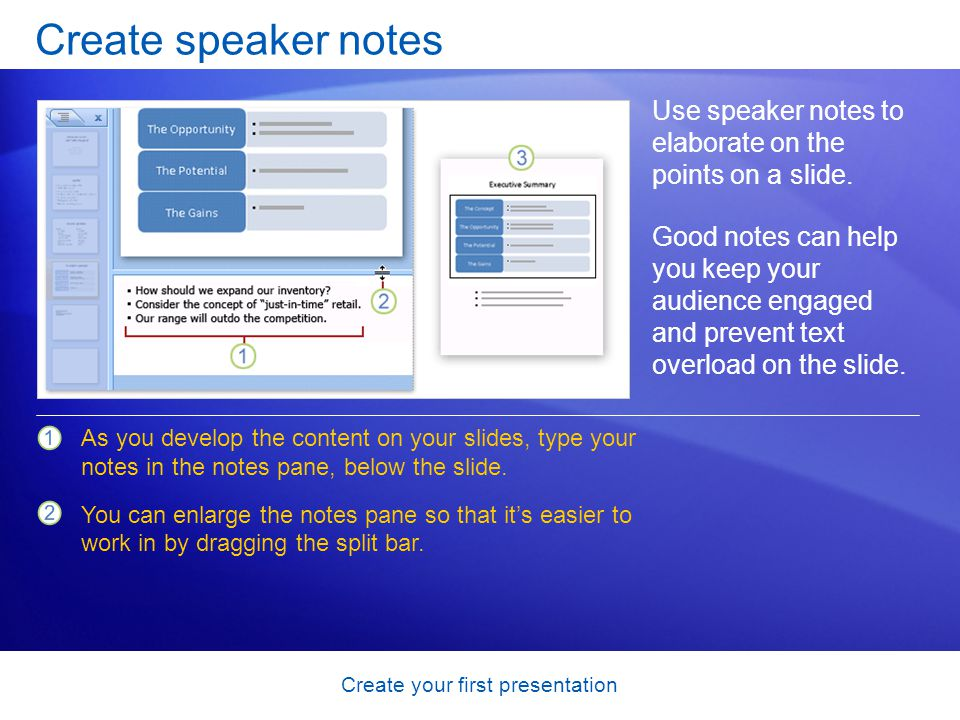 Create your first presentation Create speaker notes Use speaker notes to elaborate on the points on a slide. Good notes can help you keep your audienc