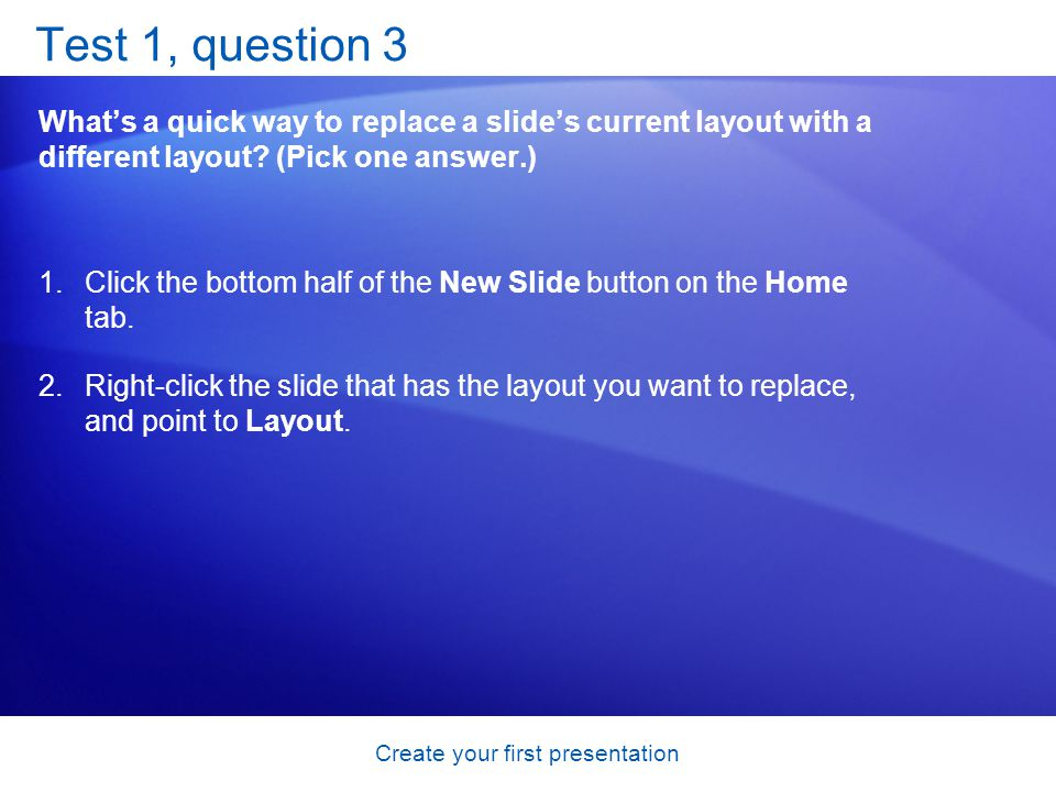Create your first presentation Test 1, question 3 Whats a quick way to replace a slides current layout with a different layout? (Pick one answer.) 1.C