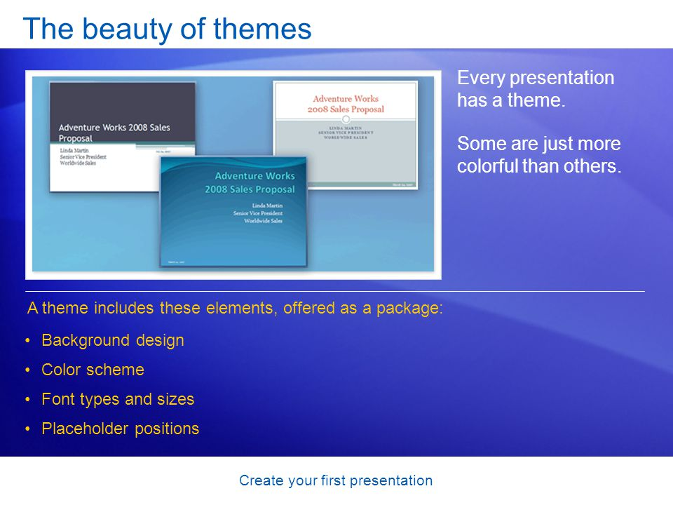 Create your first presentation The beauty of themes Every presentation has a theme. Some are just more colorful than others. A theme includes these el