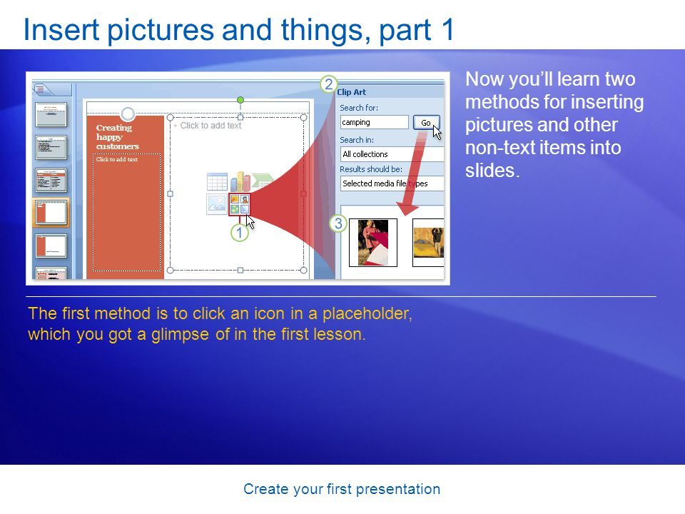 Create your first presentation Insert pictures and things, part 1 Now youll learn two methods for inserting pictures and other non-text items into slides.