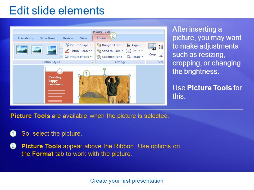 Create your first presentation Edit slide elements After inserting a picture, you may want to make adjustments such as resizing, cropping, or changing the brightness.