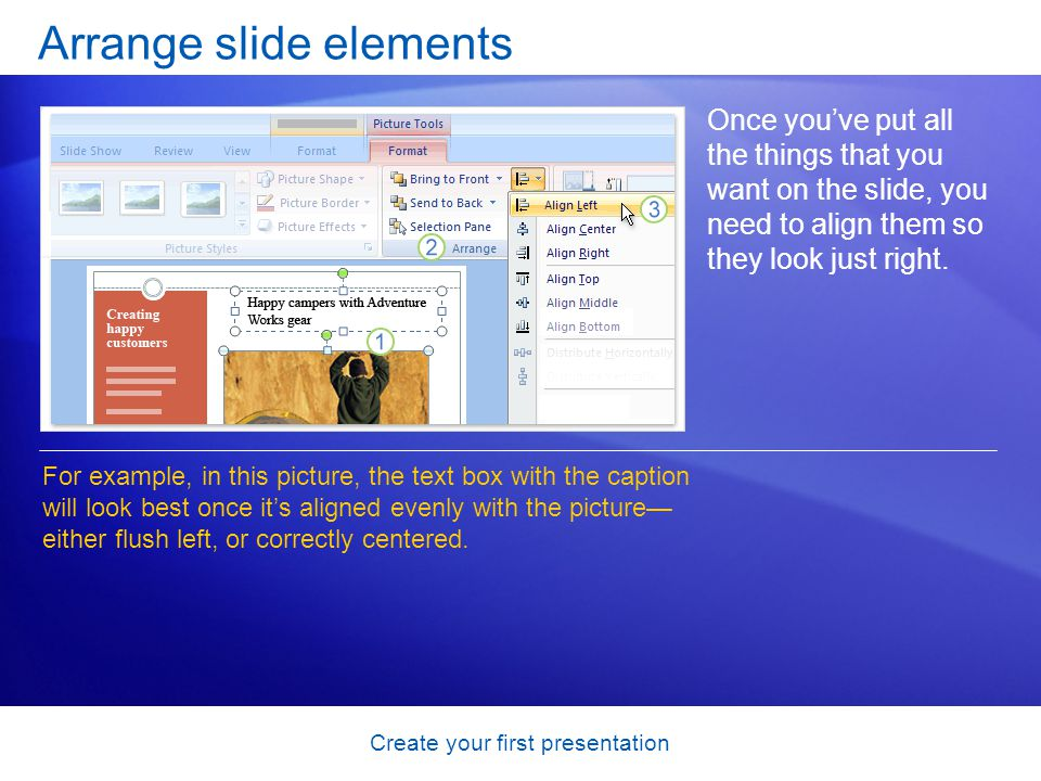 Create your first presentation Arrange slide elements Once youve put all the things that you want on the slide, you need to align them so they look ju