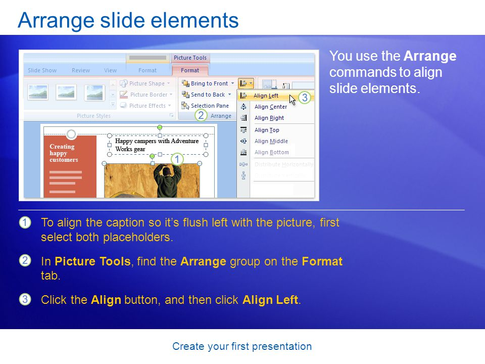 Create your first presentation Arrange slide elements You use the Arrange commands to align slide elements.