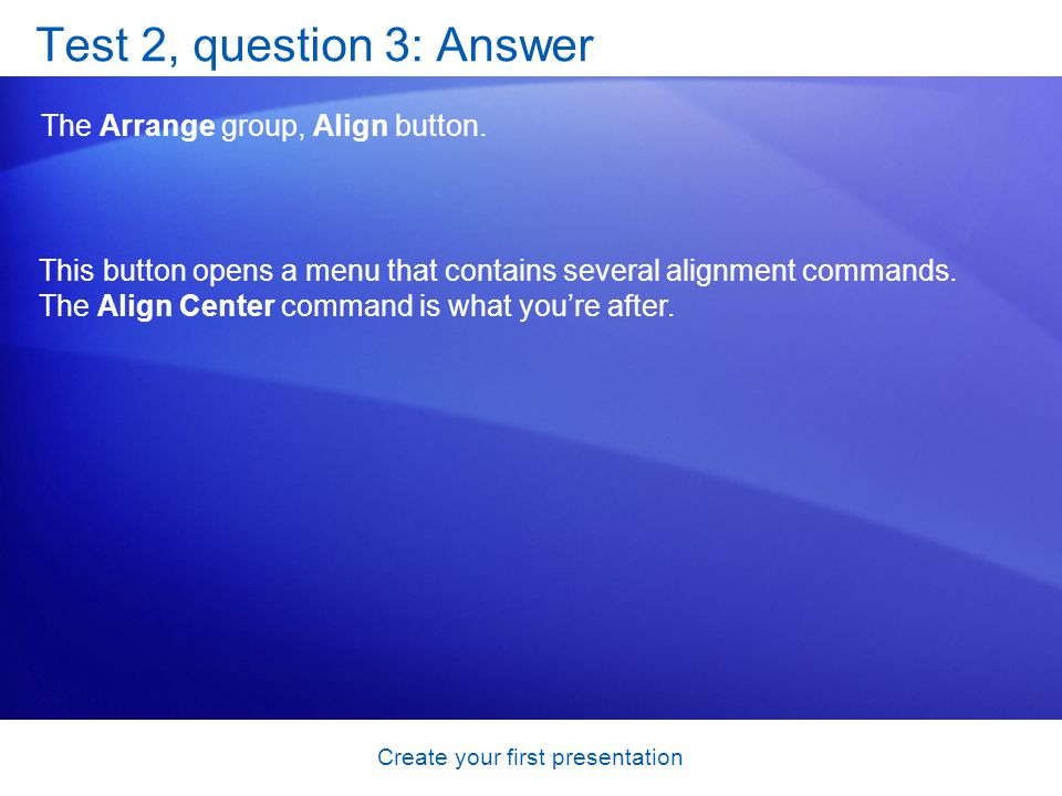 Create your first presentation Test 2, question 3: Answer The Arrange group, Align button. This button opens a menu that contains several alignment co
