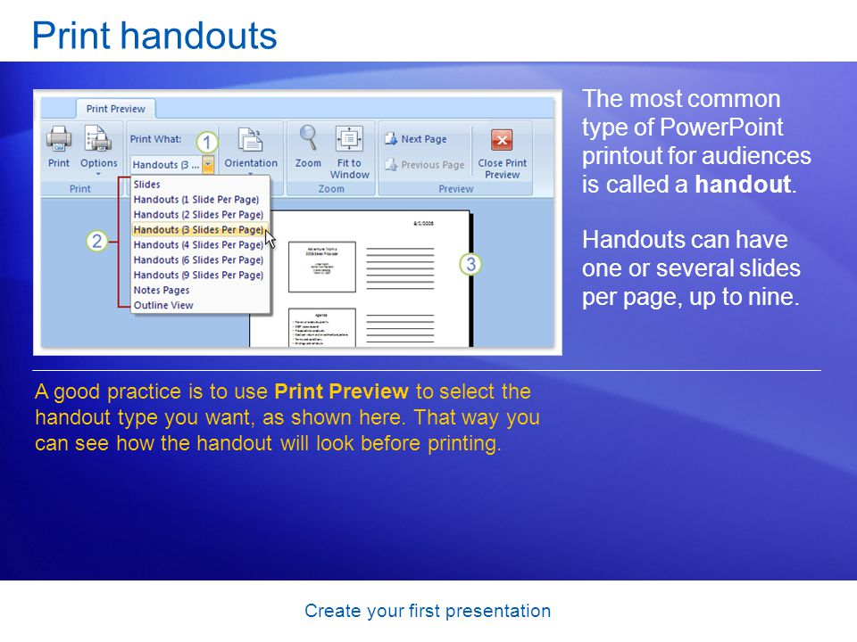 Create your first presentation Print handouts The most common type of PowerPoint printout for audiences is called a handout. Handouts can have one or