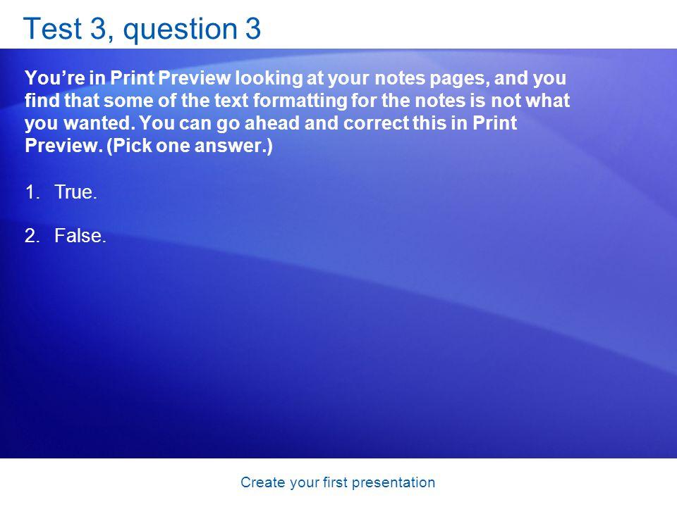 Create your first presentation Test 3, question 3 Youre in Print Preview looking at your notes pages, and you find that some of the text formatting for the notes is not what you wanted.