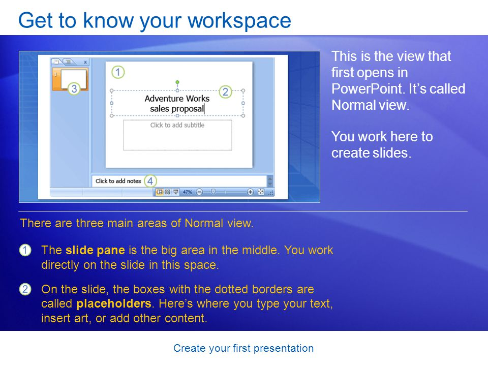Create your first presentation Get to know your workspace This is the view that first opens in PowerPoint. Its called Normal view. You work here to cr