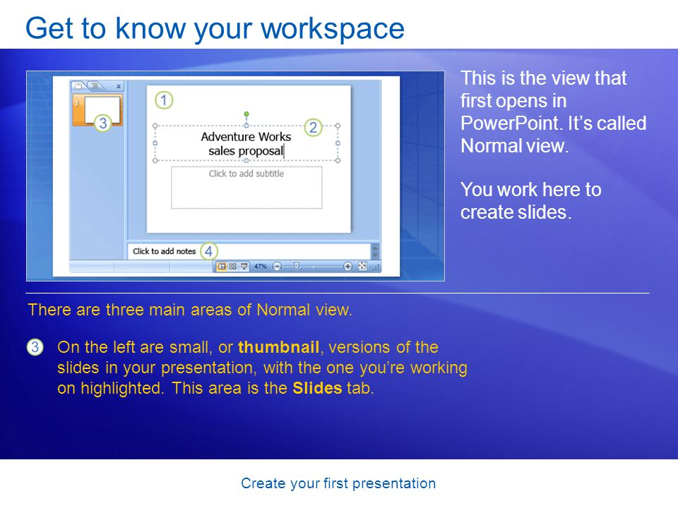 Create your first presentation Get to know your workspace This is the view that first opens in PowerPoint.