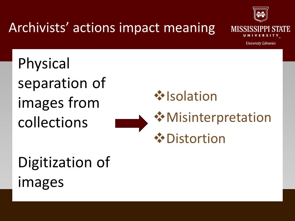 Archivists actions impact meaning Physical separation of images from collections Digitization of images Isolation Misinterpretation Distortion