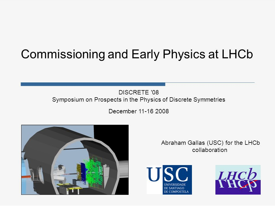 Abraham Gallas (USC) for the LHCb collaboration DISCRETE 08 Symposium on Prospects in the Physics of Discrete Symmetries December 11-16 2008 Commissioning and Early Physics at LHCb