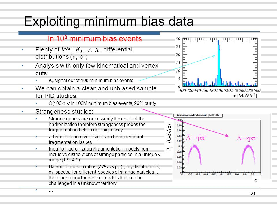 Exploiting minimum bias data Plenty of V 0 s: K s Λ, differential distributions (, p T ) Analysis with only few kinematical and vertex cuts: K s signal out of 10k minimum bias events We can obtain a clean and unbiased sample for PID studies: O(100k) Λ in 100M minimum bias events, 96% purity Strangeness studies: Strange quarks are necessarily the result of the hadronization therefore strangeness probes the fragmentation field in an unique way hyperon can give insights on beam remnant fragmentation issues.