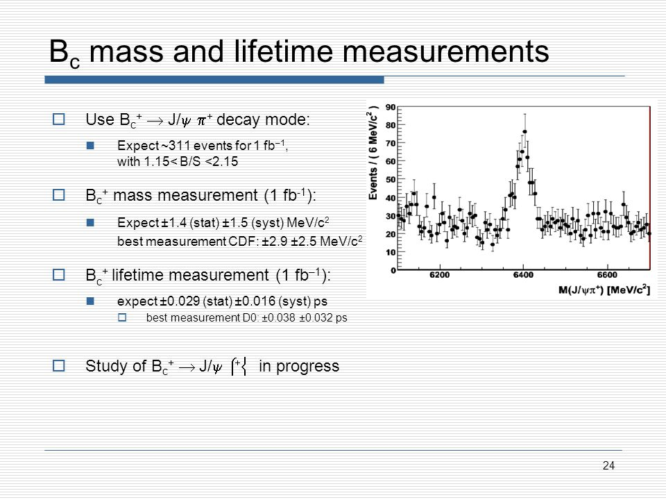 B c mass and lifetime measurements Use B c + J/ decay mode: Expect ~311 events for 1 fb –1, with 1.15< B/S <2.15 B c + mass measurement (1 fb -1 ): Expect ±1.4 (stat) ±1.5 (syst) MeV/c 2 best measurement CDF: ±2.9 ±2.5 MeV/c 2 B c + lifetime measurement (1 fb –1 ): expect ±0.029 (stat) ±0.016 (syst) ps best measurement D0: ±0.038 ±0.032 ps Study of B c + J/ in progress 24
