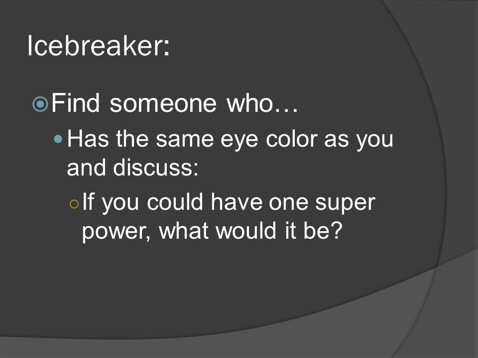Icebreaker: Find someone who… Has the same eye color as you and discuss: If you could have one super power, what would it be