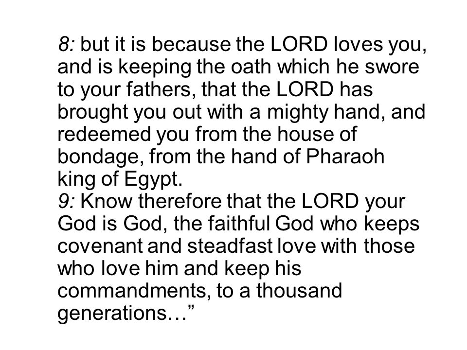 8: but it is because the LORD loves you, and is keeping the oath which he swore to your fathers, that the LORD has brought you out with a mighty hand, and redeemed you from the house of bondage, from the hand of Pharaoh king of Egypt.