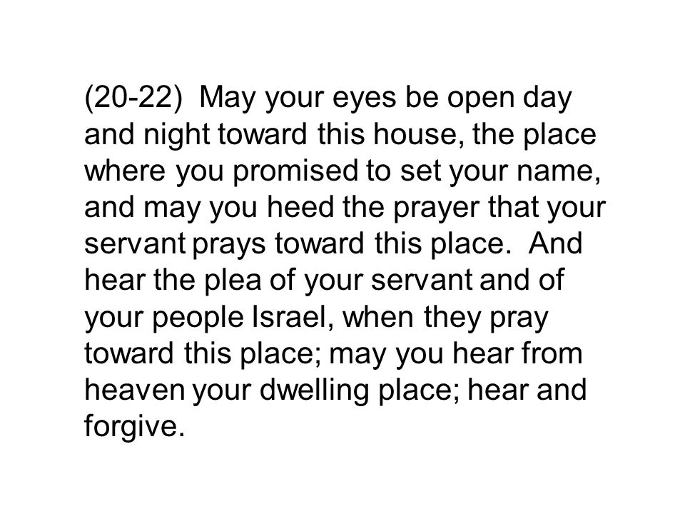 (20-22) May your eyes be open day and night toward this house, the place where you promised to set your name, and may you heed the prayer that your servant prays toward this place.