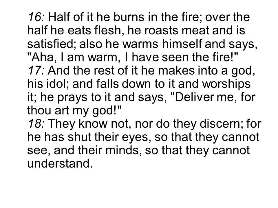 16: Half of it he burns in the fire; over the half he eats flesh, he roasts meat and is satisfied; also he warms himself and says, Aha, I am warm, I have seen the fire! 17: And the rest of it he makes into a god, his idol; and falls down to it and worships it; he prays to it and says, Deliver me, for thou art my god! 18: They know not, nor do they discern; for he has shut their eyes, so that they cannot see, and their minds, so that they cannot understand.