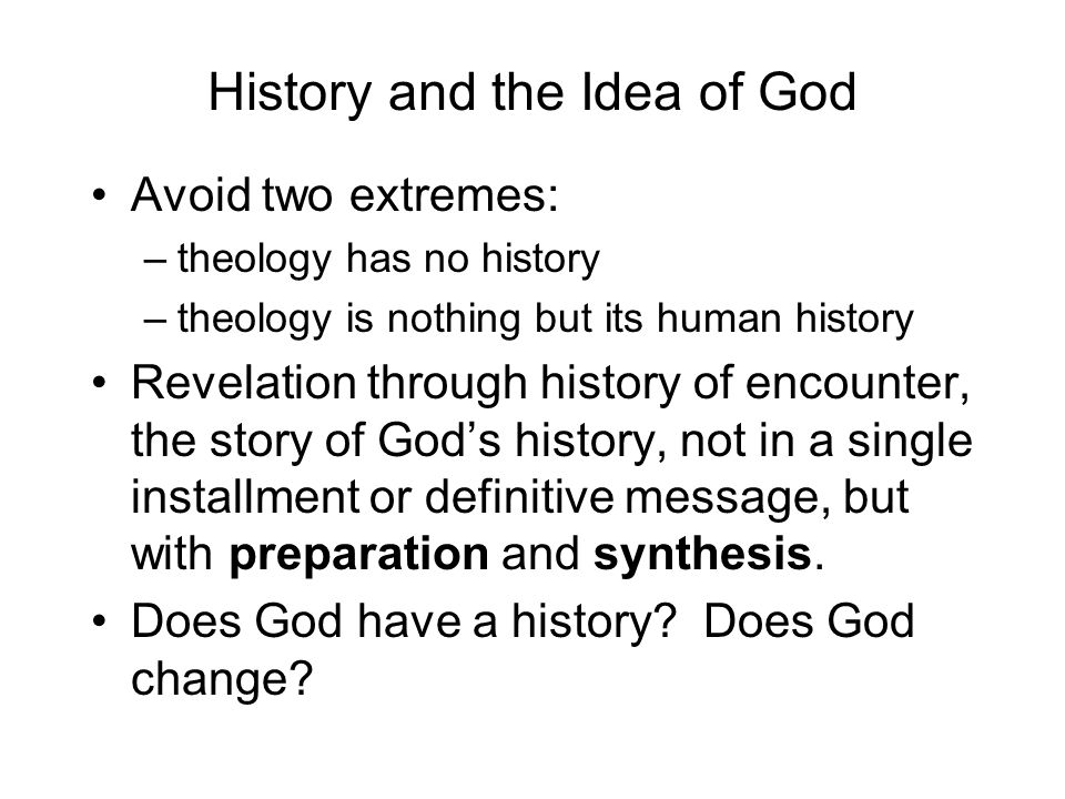 History and the Idea of God Avoid two extremes: –theology has no history –theology is nothing but its human history Revelation through history of encounter, the story of Gods history, not in a single installment or definitive message, but with preparation and synthesis.