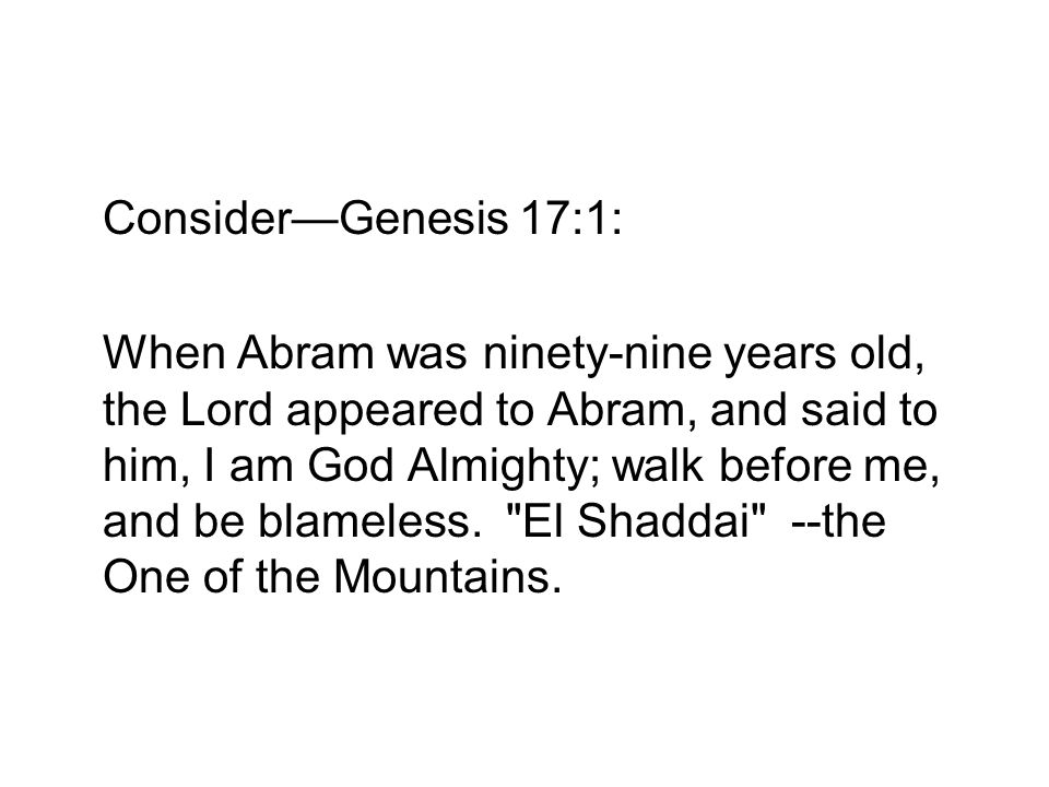 ConsiderGenesis 17:1: When Abram was ninety-nine years old, the Lord appeared to Abram, and said to him, I am God Almighty; walk before me, and be blameless.