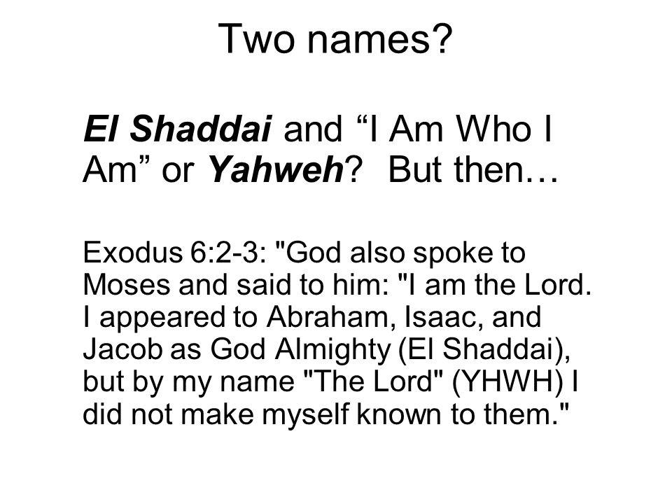 Two names. El Shaddai and I Am Who I Am or Yahweh.