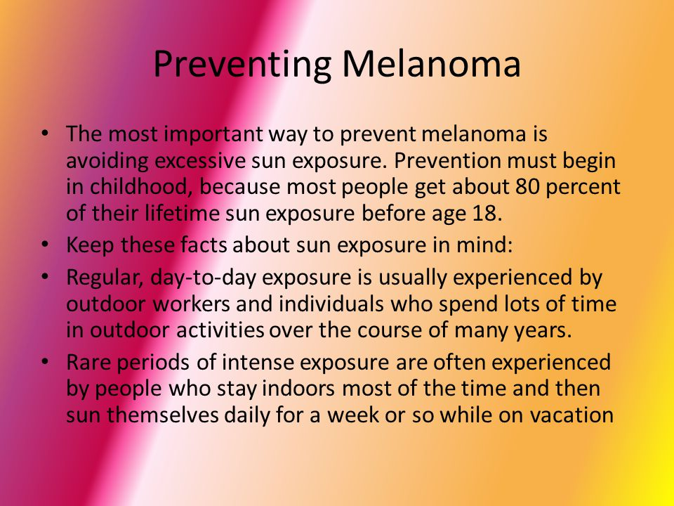 Preventing Melanoma The most important way to prevent melanoma is avoiding excessive sun exposure.