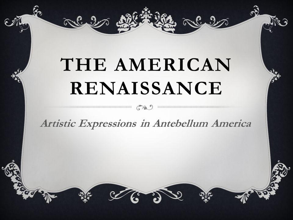 THE AMERICAN RENAISSANCE Artistic Expressions in Antebellum America