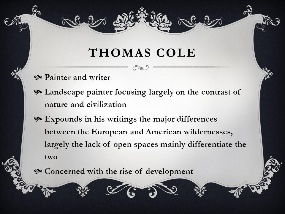 THOMAS COLE Painter and writer Landscape painter focusing largely on the contrast of nature and civilization Expounds in his writings the major differences between the European and American wildernesses, largely the lack of open spaces mainly differentiate the two Concerned with the rise of development