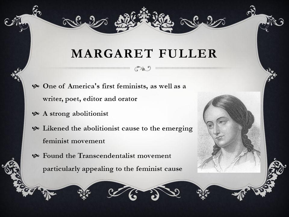 MARGARET FULLER One of America s first feminists, as well as a writer, poet, editor and orator A strong abolitionist Likened the abolitionist cause to the emerging feminist movement Found the Transcendentalist movement particularly appealing to the feminist cause
