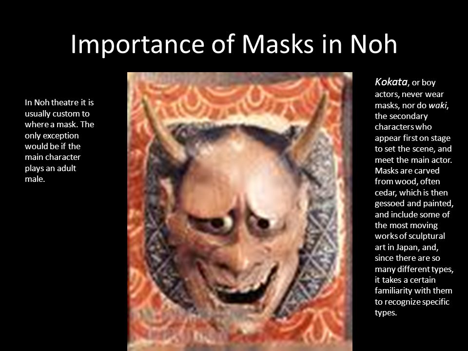 Importance of Masks in Noh In Noh theatre it is usually custom to where a mask. The only exception would be if the main character plays an adult male.