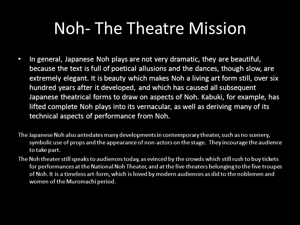 Noh- The Theatre Mission In general, Japanese Noh plays are not very dramatic, they are beautiful, because the text is full of poetical allusions and