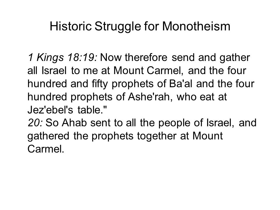 Historic Struggle for Monotheism 1 Kings 18:19: Now therefore send and gather all Israel to me at Mount Carmel, and the four hundred and fifty prophets of Ba al and the four hundred prophets of Ashe rah, who eat at Jez ebel s table. 20: So Ahab sent to all the people of Israel, and gathered the prophets together at Mount Carmel.