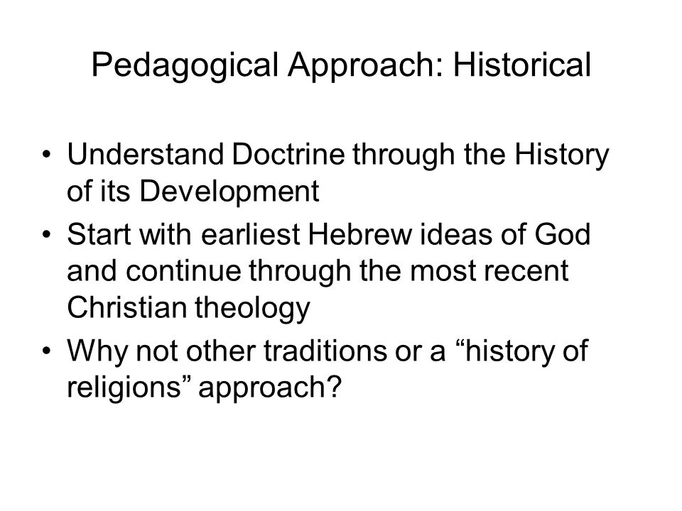 Pedagogical Approach: Historical Understand Doctrine through the History of its Development Start with earliest Hebrew ideas of God and continue through the most recent Christian theology Why not other traditions or a history of religions approach