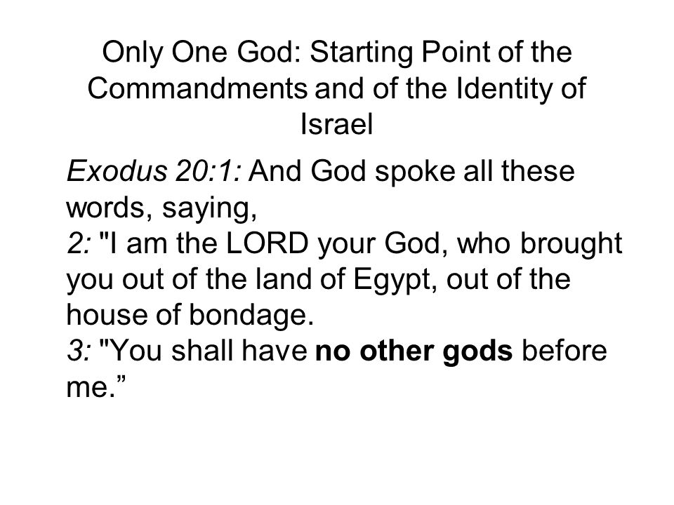 Only One God: Starting Point of the Commandments and of the Identity of Israel Exodus 20:1: And God spoke all these words, saying, 2: I am the LORD your God, who brought you out of the land of Egypt, out of the house of bondage.