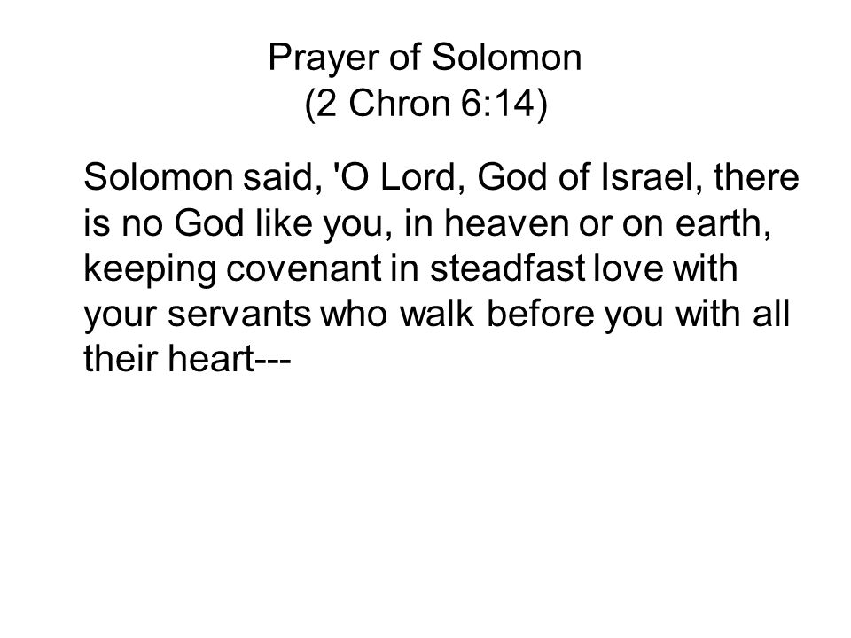 Prayer of Solomon (2 Chron 6:14) Solomon said, O Lord, God of Israel, there is no God like you, in heaven or on earth, keeping covenant in steadfast love with your servants who walk before you with all their heart---