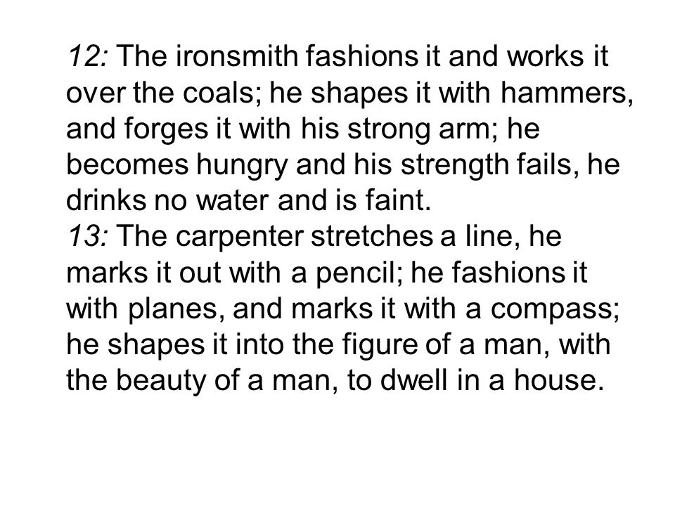 12: The ironsmith fashions it and works it over the coals; he shapes it with hammers, and forges it with his strong arm; he becomes hungry and his strength fails, he drinks no water and is faint.