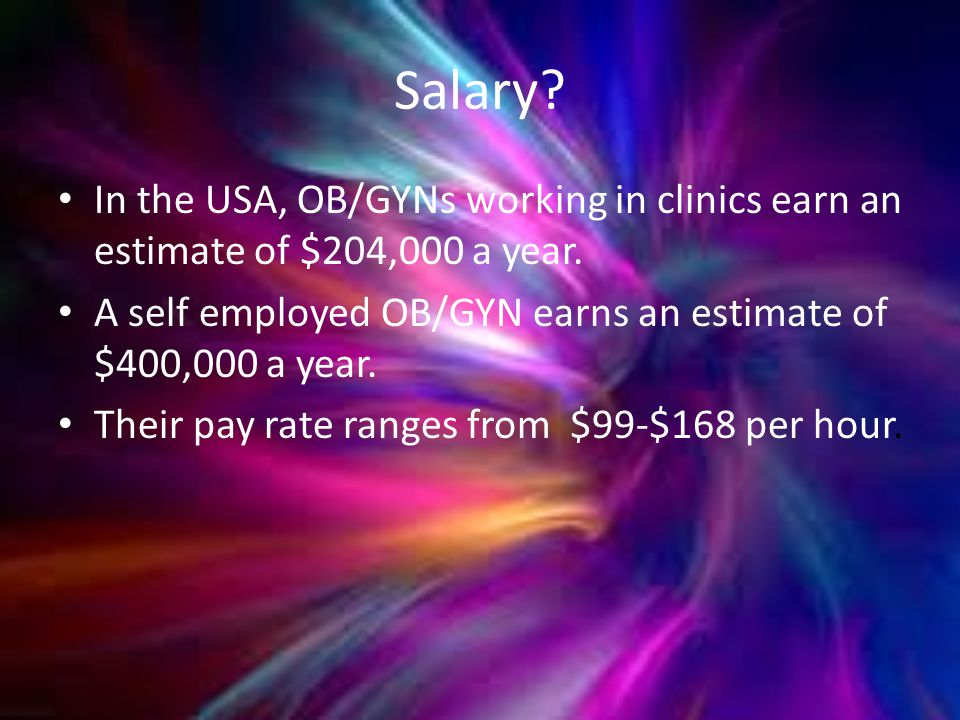Salary. In the USA, OB/GYNs working in clinics earn an estimate of $204,000 a year.