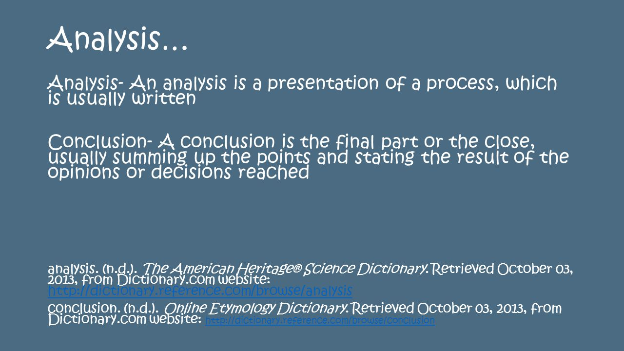 Analysis… Analysis- An analysis is a presentation of a process, which is usually written Conclusion- A conclusion is the final part or the close, usually summing up the points and stating the result of the opinions or decisions reached analysis.