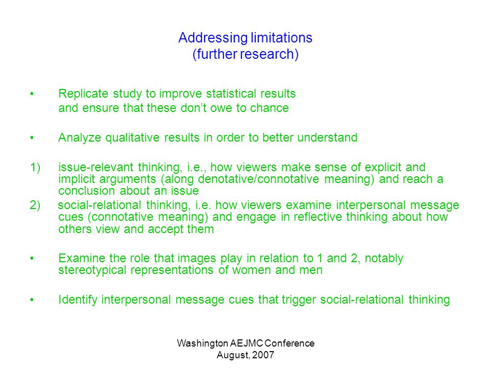 Washington AEJMC Conference August, 2007 Addressing limitations (further research) Replicate study to improve statistical results and ensure that these dont owe to chance Analyze qualitative results in order to better understand 1)issue-relevant thinking, i.e., how viewers make sense of explicit and implicit arguments (along denotative/connotative meaning) and reach a conclusion about an issue 2) social-relational thinking, i.e.