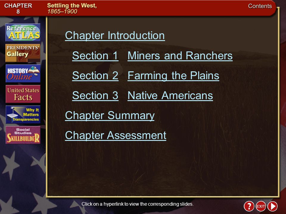 Contents Chapter Introduction Section 1Miners and Ranchers Section 2Farming the Plains Section 3Native Americans Chapter Summary Chapter Assessment Click on a hyperlink to view the corresponding slides.