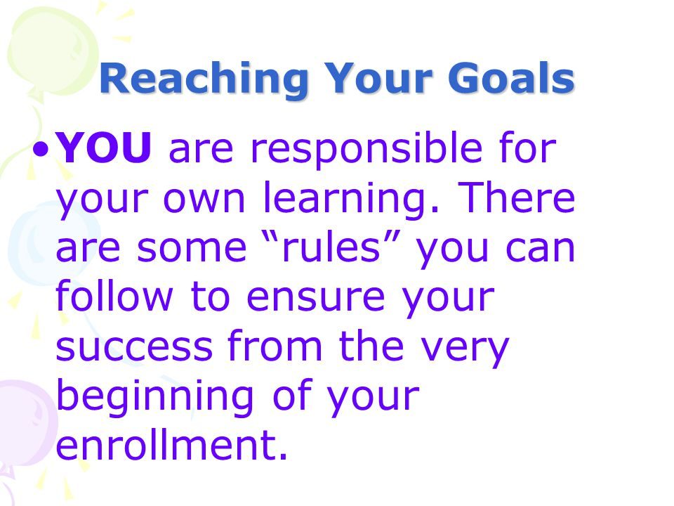 Reaching Your Goals YOU are responsible for your own learning. There are some rules you can follow to ensure your success from the very beginning of y