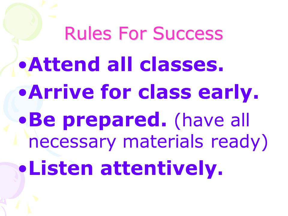 Rules For Success Attend all classes. Arrive for class early. Be prepared. (have all necessary materials ready) Listen attentively.