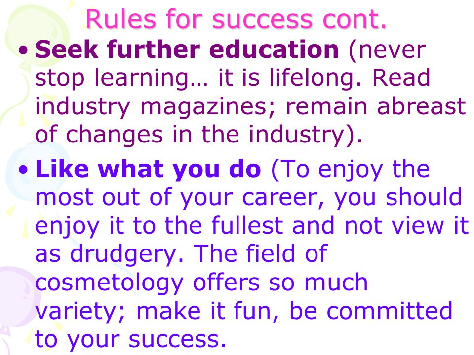 Rules for success cont. Seek further education (never stop learning… it is lifelong. Read industry magazines; remain abreast of changes in the industr